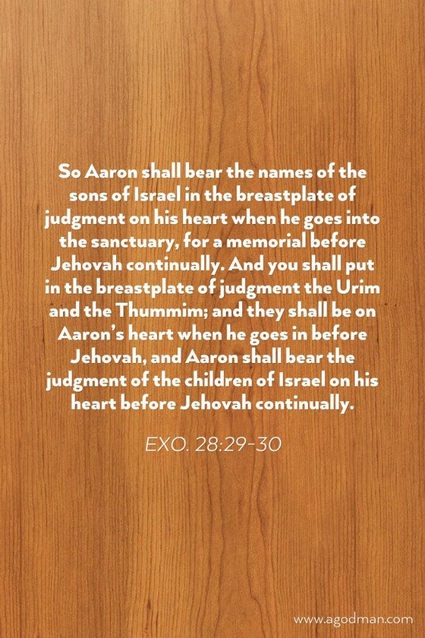 Exo. 28:29-30 So Aaron shall bear the names of the sons of Israel in the breastplate of judgment on his heart when he goes into the sanctuary, for a memorial before Jehovah continually. And you shall put in the breastplate of judgment the Urim and the Thummim; and they shall be on Aaron's heart when he goes in before Jehovah, and Aaron shall bear the judgment of the children of Israel on his heart before Jehovah continually. Bible Verse quoted at www.agodman.com