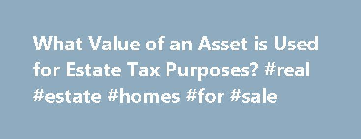 What Value of an Asset is Used for Estate Tax Purposes? #real #estate #homes #for #sale http://real-estate.remmont.com/what-value-of-an-asset-is-used-for-estate-tax-purposes-real-estate-homes-for-sale/  #real estate valuation # What Value of an Asset is Used for Estate Tax Purposes? By Julie Garber. Wills & Estate Planning Expert When calculating the value of a gross estate for federal estate tax purposes, there are two different values that can be used: the date of death value and the…