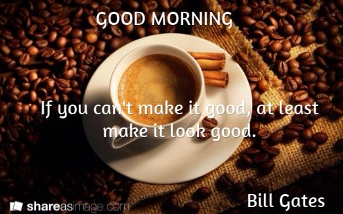 If you can't make it good, at least make it look good.                                              Bill Gates   / GOOD MORNING