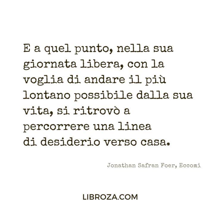 E a quel punto, nella sua giornata libera, con la voglia di andare il più lontano possibile dalla sua vita, si ritrovò a percorrere una linea di desiderio verso casa. Jonathan Safran Foer, Eccomi - Libroza.com
