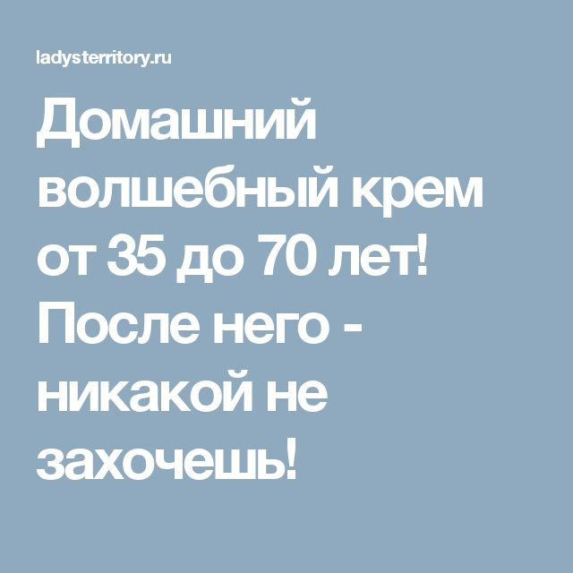 Домашний волшебный крем от 35 до 70 лет! После него - никакой не захочешь!