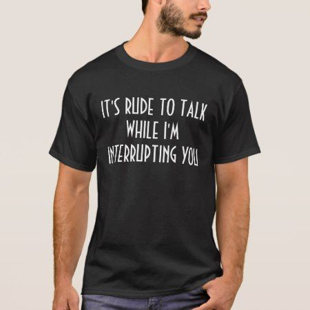 It's Rude to Talk While I'm Interrupting You T-Shirt - click/tap to personalize and buy