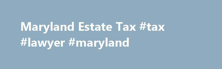 Maryland Estate Tax #tax #lawyer #maryland http://ireland.remmont.com/maryland-estate-tax-tax-lawyer-maryland/  # Maryland Estate Tax Maryland has its own estate tax, separate from the federal estate tax. Under current law, for deaths in 2017 an estate with a gross value of more than $3 million may owe the Maryland estate tax. This exemption amount will grow to $4 million in 2018. Then in 2019, it will match the federal estate tax exemption. In 2017, federal estate tax returns are required…
