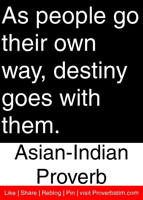 As people go their own way, destiny goes with them. - Asian-Indian Proverb #proverbs #quotes