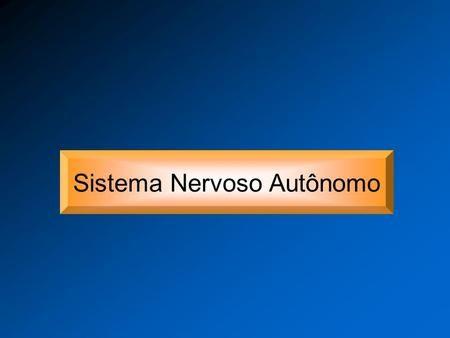 Sistema Nervoso Autônomo. Sistema Nervoso Sistema Nervoso Periférico Sistema Nervoso Central Divisão Eferente Divisão Aferente Sistema Nervoso Autônomo.