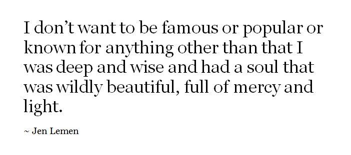 I don't want to be famous or popular or known for anything other than that I was deep and wise and had a soul that was wildly beautiful, full of mercy and light. - Jen Lemon