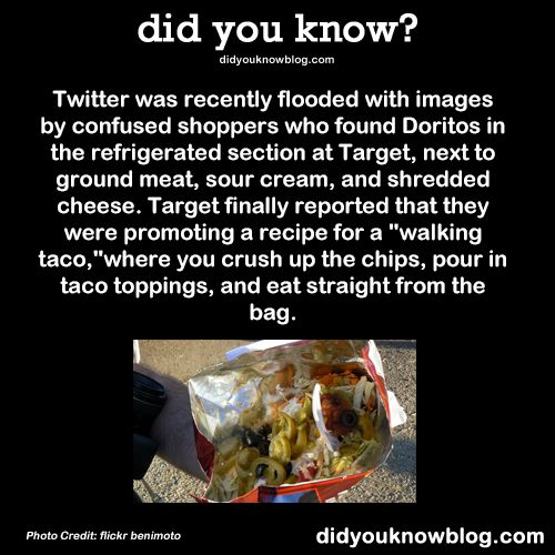 "Twitter was recently flooded with images by confused shoppers who found Doritos in the refrigerated section at Target, next to ground meat, sour cream, and shredded cheese. Target finally reported that they were promoting a recipe for a ""walking taco,"" where you crush up the chips, pour in taco toppings, and eat straight from the bag. Source"