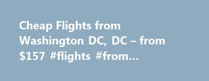 Cheap Flights from Washington DC, DC – from $157 #flights #from #washington http://flight.remmont.com/cheap-flights-from-washington-dc-dc-from-157-flights-from-washington-4/  #flights from washington # Cheap Flights from Washington DC | Washington DC, DC (WAS) flights Prices are based on round trip travel with returns between 1-21 days after departure. These... Read more >