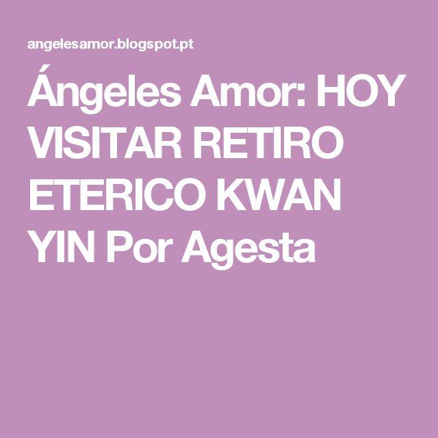 Ángeles Amor: HOY VISITAR RETIRO ETERICO KWAN YIN Por Agesta