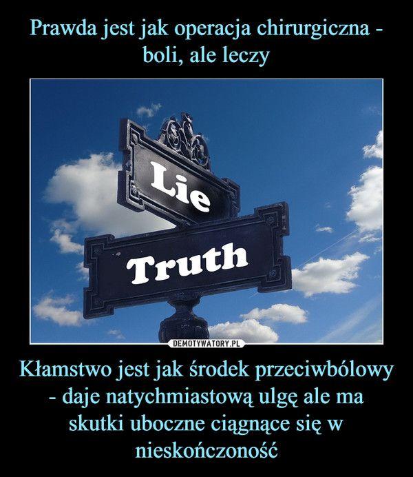 Kłamstwo jest jak środek przeciwbólowy - daje natychmiastową ulgę ale ma skutki uboczne ciągnące się w nieskończoność –  lie truth