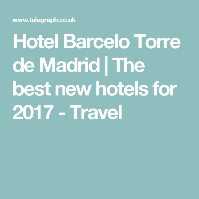 the best new hotels for hotel barcelo torre de madrid