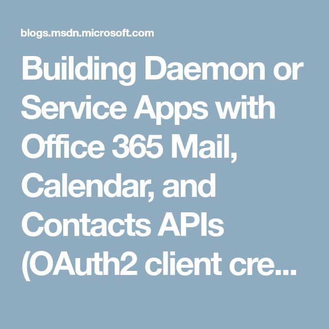 Building Daemon or Service Apps with Office 365 Mail, Calendar, and Contacts APIs (OAuth2 client credential flow) – Outlook and Exchange dev blog