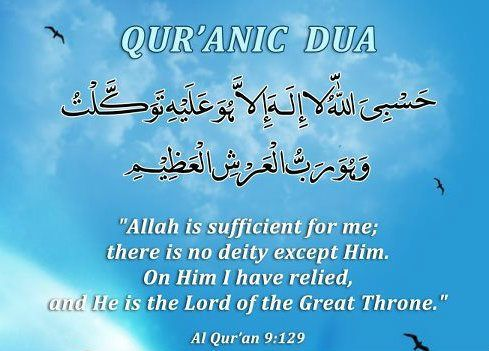 """Qur'an at-Tawbah (The Repentance) 9:129:  But if they turn away, say (O Muhammad SAW): """"Allah is sufficient for me. La ilaha illa Huwa (none has the right to be worshipped but He), in Him I put my trust and He is the Lord of the Mighty Throne."""