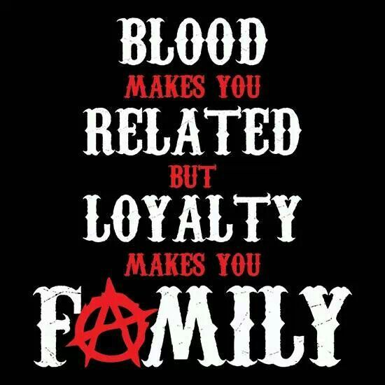 Blood makes you related but loyalty makes you family