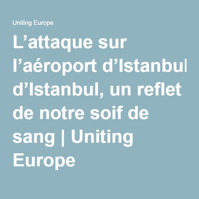 L'attaque sur l'aéroport d'Istanbul, un reflet de notre soif de sang | Uniting Europe
