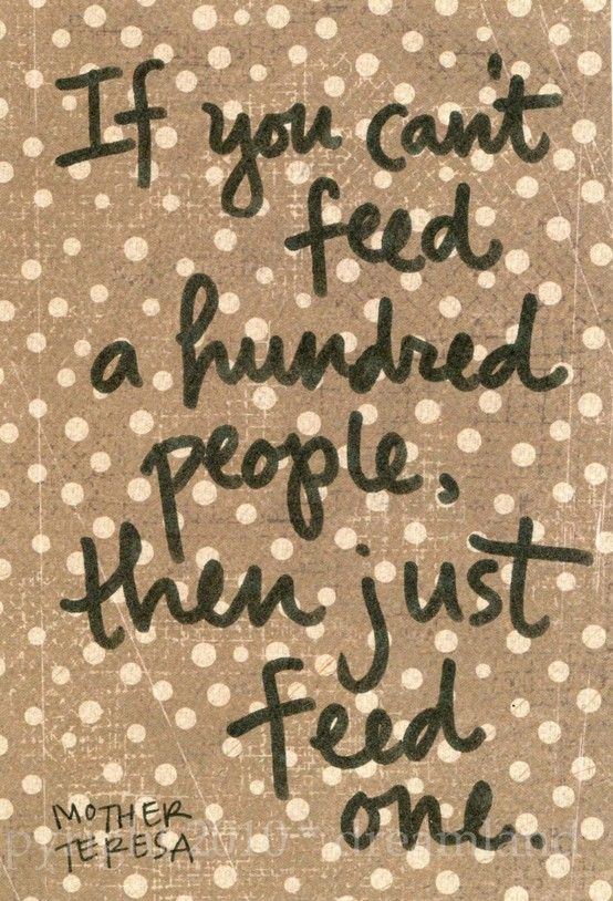 If you can't feed a hundred people, then just feed one. -Mother Theresa. so so so my mantra right now.