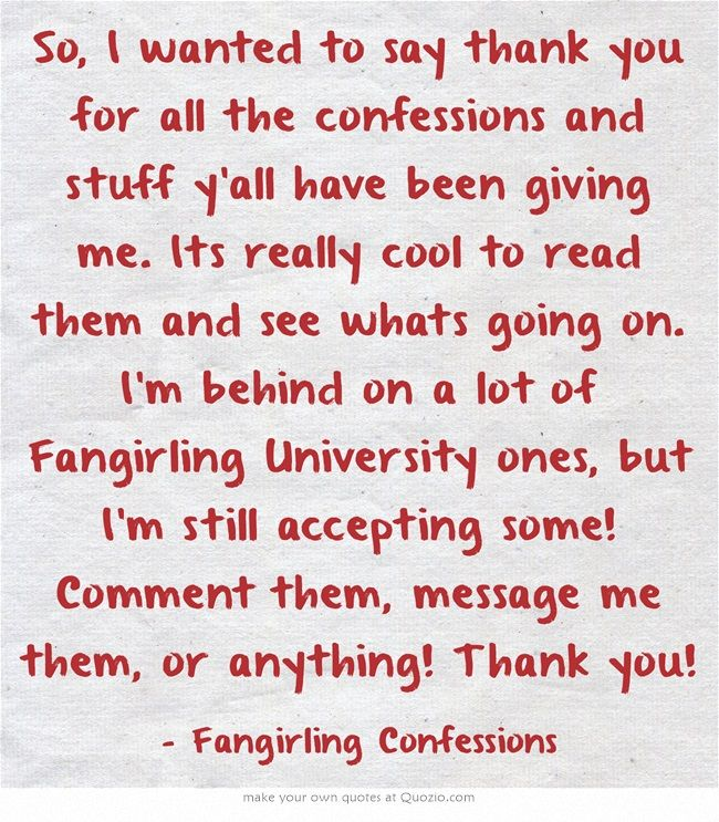 So, I wanted to say thank you for all the confessions and stuff y'all have been giving me. Its really cool to read them and see whats going on. I'm behind on a lot of Fangirling University ones, but I'm still accepting some! Comment them, message me them, or anything! Thank you!