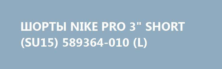 """ШОРТЫ NIKE PRO 3"""" SHORT (SU15) 589364-010 (L) http://ewrostile.ru/products/8141-shorty-nike-pro-3-short-su15-589364-010-l  ШОРТЫ NIKE PRO 3"""" SHORT (SU15) 589364-010 (L) со скидкой 306 рублей. Подробнее о предложении на странице: http://ewrostile.ru/products/8141-shorty-nike-pro-3-short-su15-589364-010-l"""