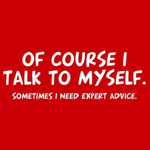 ...of course I talk to my self. SOMETIMES I NEED EXPERT ADVICE!