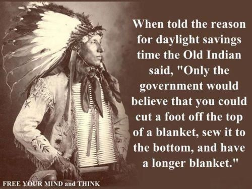 "When told the reason for daylight savings time, the Old Indian said, ""Only the government woudl belive that you could cut a foot off the top of a blanket, sew it to the bottom, and have a longer blanket."" Couldn't agree more!!!!"
