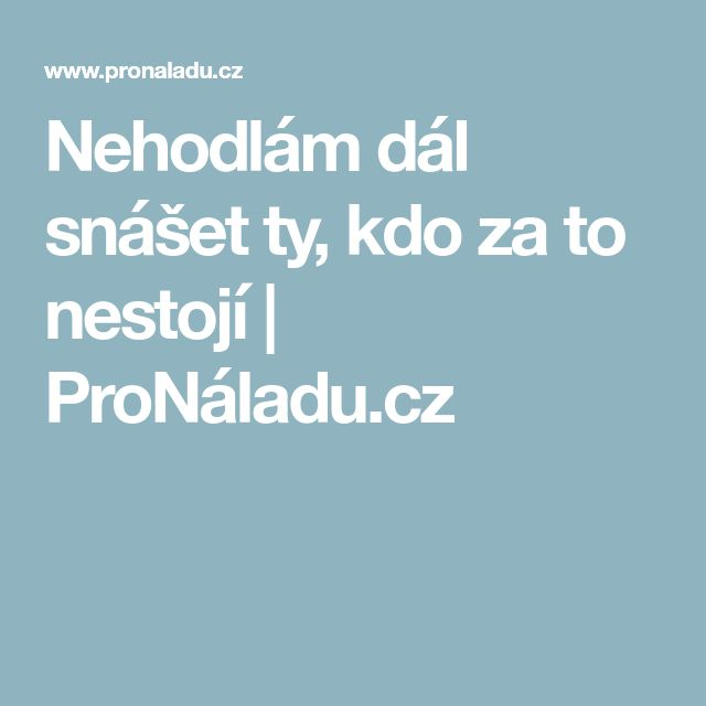 Nehodlám dál snášet ty, kdo za to nestojí | ProNáladu.cz