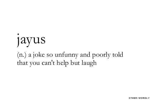 Jayuz: (n.) A joke so unfunny and poorly told that you can't help but laugh.