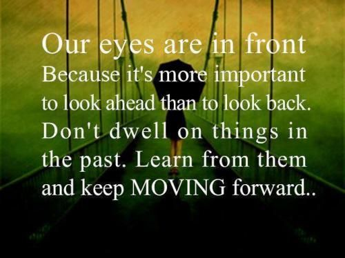 Our eyes are in front because it is better to look ahead than to look back. Don't dwell on things on the past.  Learn from them and keep moving forward.. - Unknown