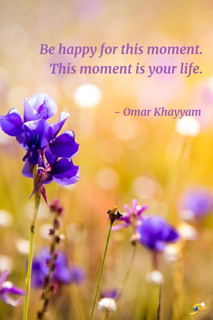 """""""Be happy for this moment. This moment is your life."""" - Omar Khayyam #quote #quoteoftheday #inspirational #inspirationalquote #motivationalquotes #TheShiftNetwork http://theshiftnetwork.com/?utm_source=pinterest&utm_medium=social&utm_campaign=quote"""