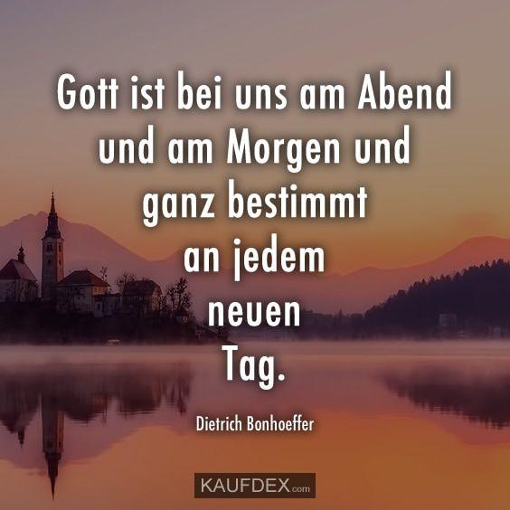 Gott ist bei uns am Abend und am Morgen und ganz bestimmt an jedem neuen Tag. - Dietrich Bonhoeffer