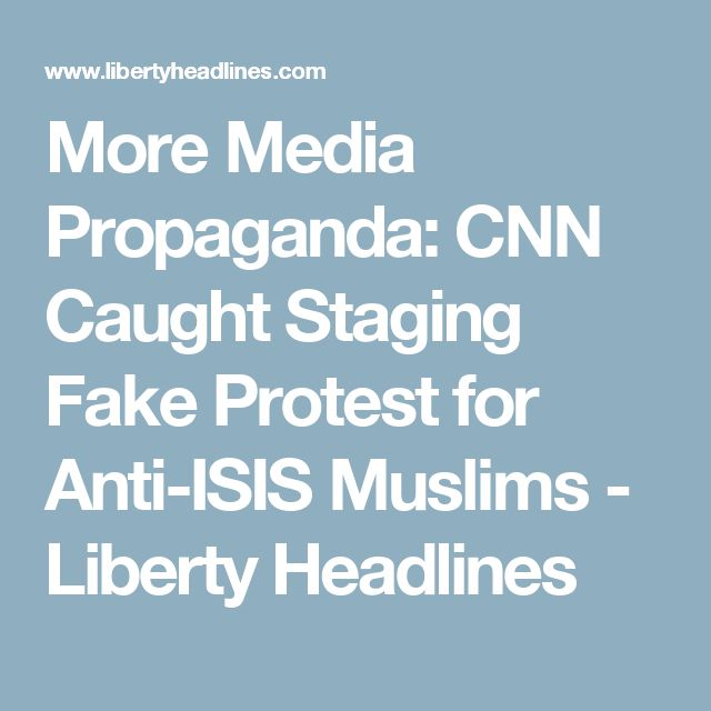 More Media Propaganda: CNN Caught Staging Fake Protest for Anti-ISIS Muslims - Liberty Headlines