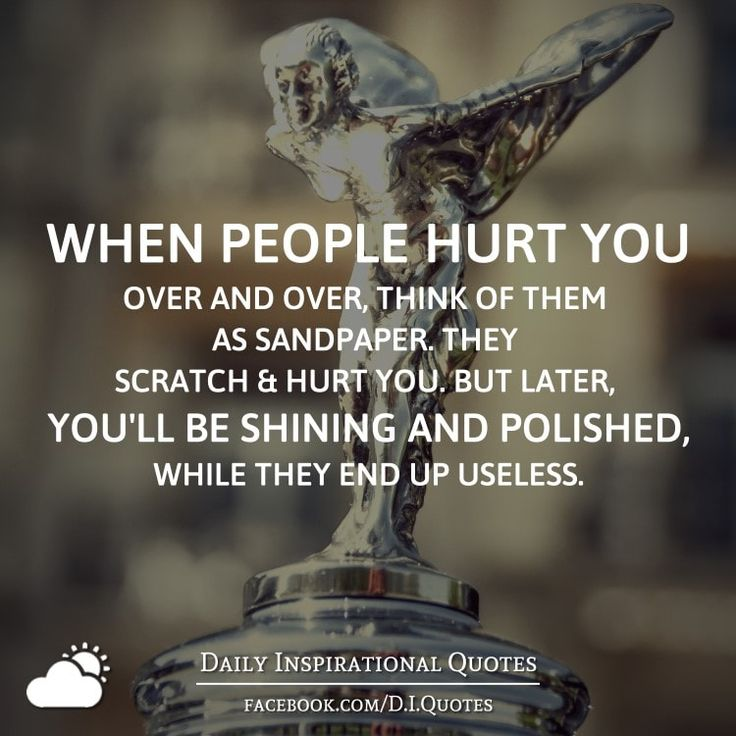When people hurt you over and over, think of them as sandpaper. They scratch and hurt you. But later, you'll be shining and polished, while they end up useless.