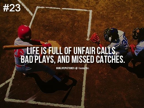Life according to baseball..  You have to continue to step up to the base, swing the bat, that's the only way you will  get a home run.