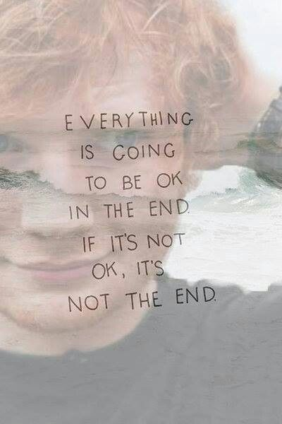 everything is going to be ok in the end, if it's not ok, it's not the end