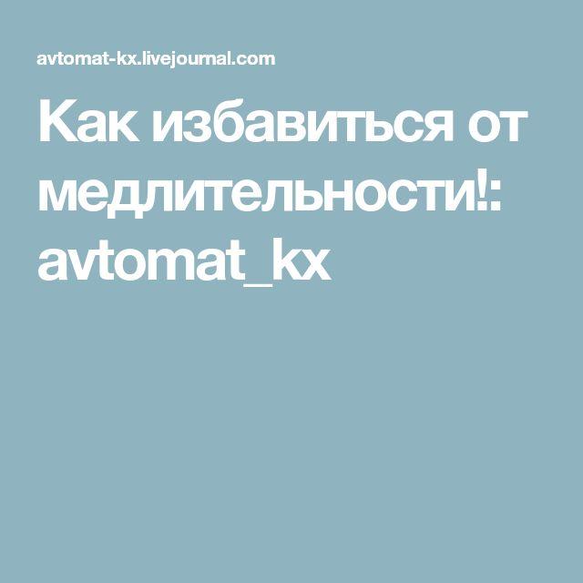 Как избавиться от медлительности!: avtomat_kx