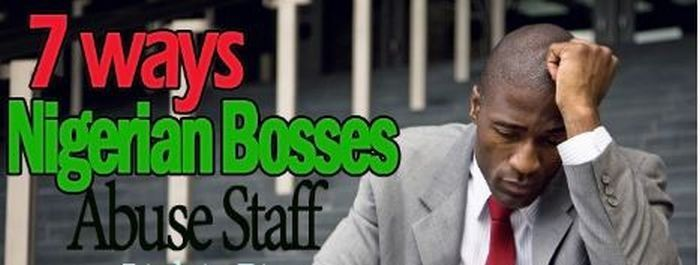 See The 7 Ways Nigerian Bosses Abuse Their Staff Number 5 Is Painful   Almost every employee working in Nigeria would agree that at some point or the other their bosses have abused their rights as employees.  Looking at the Nigerian Labour culture everyone would agree that as much as NLC can strike all they want when it comes to fuel price and others those working in the private sector are like lambs waiting for slaughter and any employee can catch the boot or become a victim of abuse…