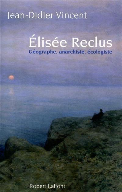 Elisée Reclus : Géographe, anarchiste, écologiste / Jean-Didier Vincent