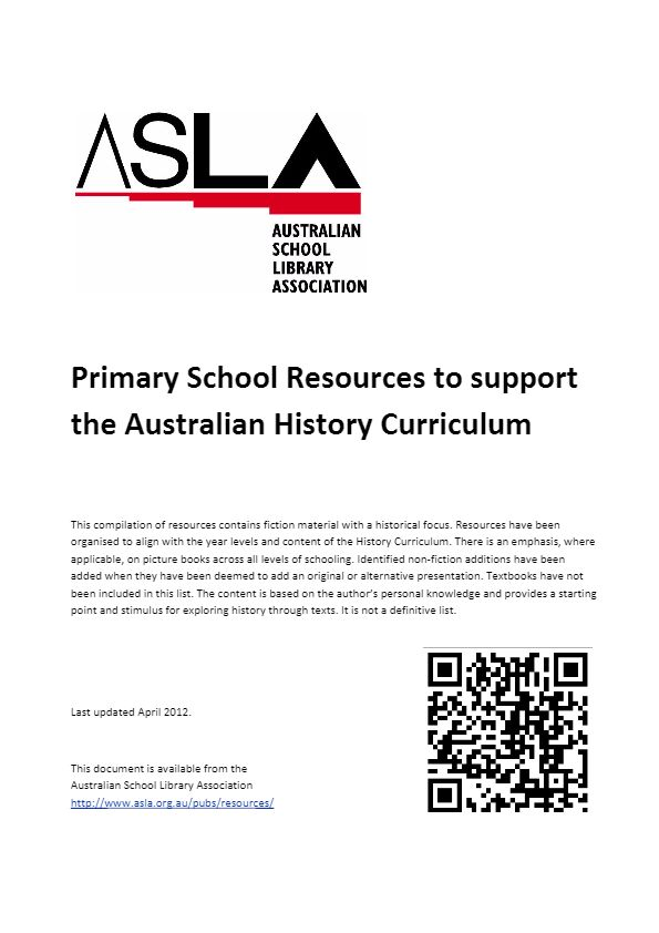 Primary School Resources to support the Australian History Curriculum - This compilation of resources contains fiction material with a historical focus. Resources have been organised to align with the year levels and content of the History Curriculum. There is an emphasis, where applicable, on picture books across all levels of schooling.