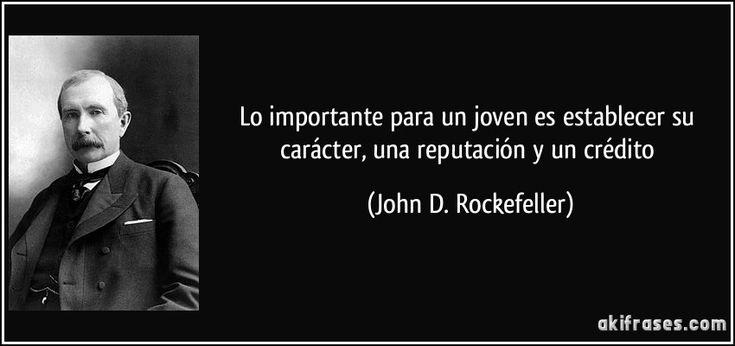 Lo importante para un joven es establecer su carácter, una reputación y un crédito (John D. Rockefeller)