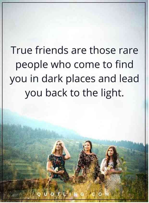 """""""True friends are those rare people who come to find you in dark places and lead you back to the light."""""""