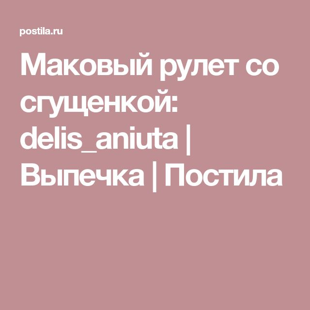 Маковый рулет со сгущенкой: delis_aniuta | Выпечка | Постила