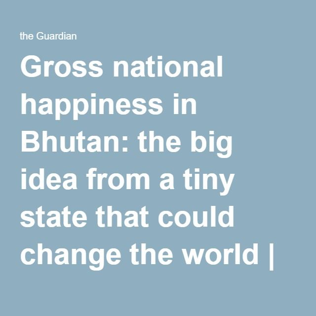 Gross national happiness in Bhutan: the big idea from a tiny state that could change the world | World news | The Guardian