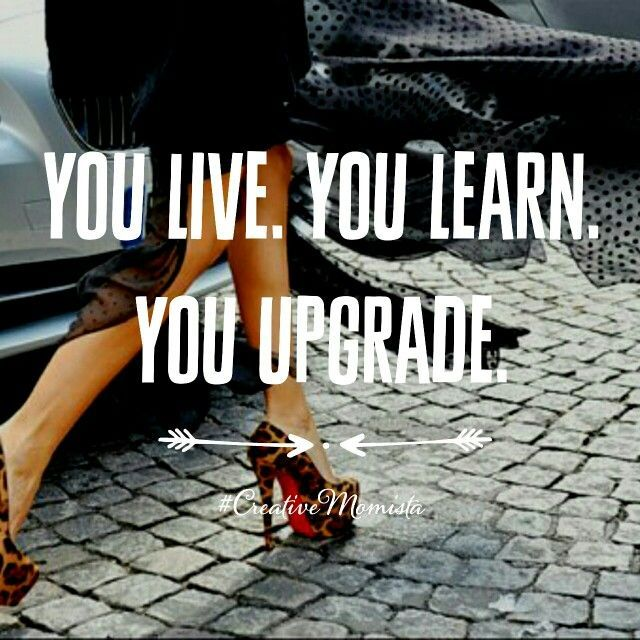 You live. You learn. You upgrade. | creativemomista.com