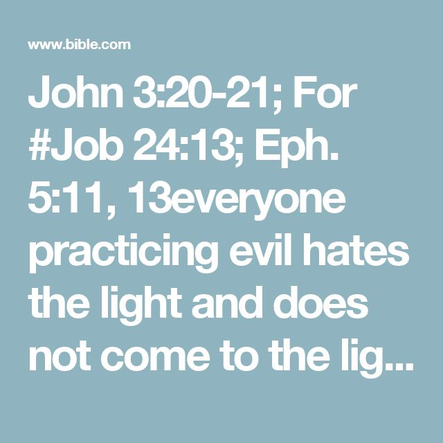 John 3:20-21; For #Job 24:13; Eph. 5:11, 13everyone practicing evil hates the light and does not come to the light, lest his deeds should be exposed.  But he who does the truth comes to the light, that his deeds may be clearly seen, that they have been #(John 15:4, 5); 1 Cor. 15:10done in God.""