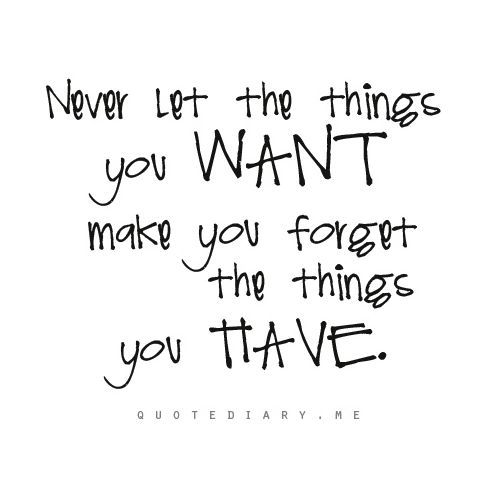 Never let the things you want make you forget the things you have. #inspiration