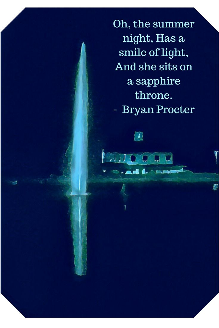 Oh, the summer night, Has a smile of light, And she sits on a sapphire throne. -  Bryan Procter