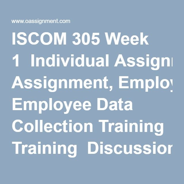 ISCOM 305 Week 1  Individual Assignment, Employee Data Collection Training  Discussion Question 1, 2  Weekly Summary