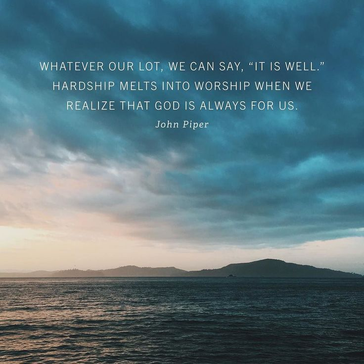 """Whatever our lot, we can say, """"it is well."""" Hardship melts into worship when we realize that God is always for us. ~John Piper"""
