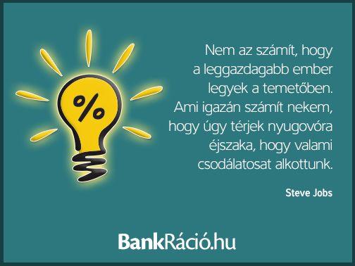 Nem az számít, hogy a leggazdagabb ember legyek a temetőben. Ami igazán számít nekem, hogy úgy térjek nyugovóra éjszaka, hogy valami csodálatosat alkottunk. - Steve Jobs, www.bankracio.hu idézet