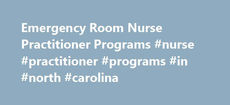 Emergency Room Nurse Practitioner Programs #nurse #practitioner #programs #in #north #carolina http://wyoming.nef2.com/emergency-room-nurse-practitioner-programs-nurse-practitioner-programs-in-north-carolina/ # ER NP Programs It is estimated that over the past decade the number of emergency room visits have increased by 20 percent, according to the Vanderbilt University School of Nursing. Many people who head to ER may, in fact, have primary care needs, necessitating healthcare professionals…