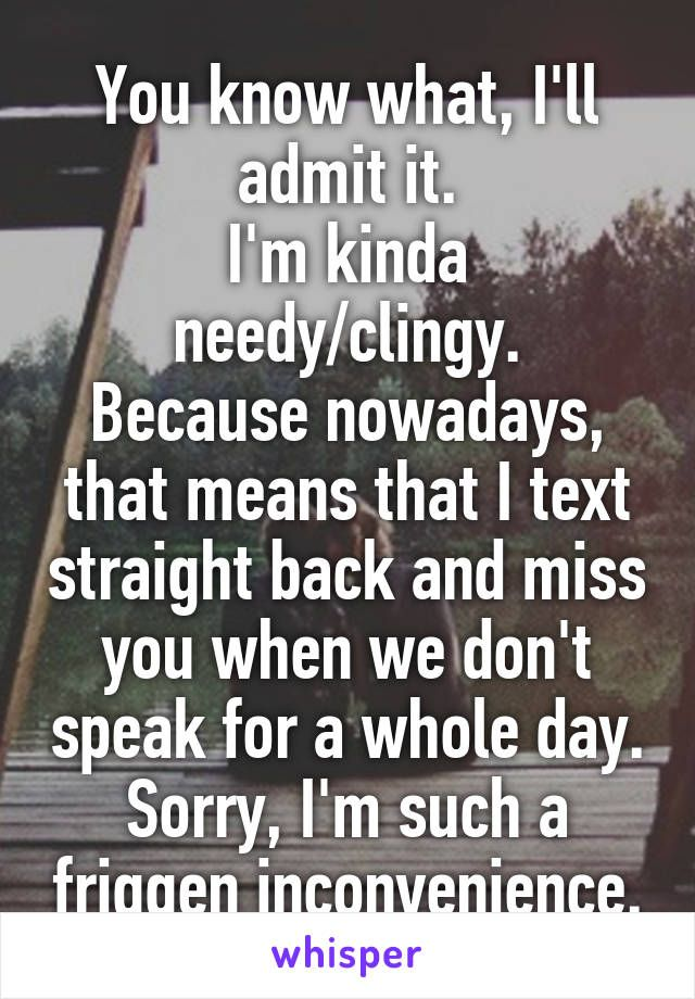 You know what, I'll admit it. I'm kinda needy/clingy. Because nowadays, that…